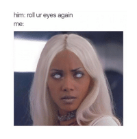 Girl Memes, Her, and Him: him: roll ur eyes again  me: tag him-her lmaoo