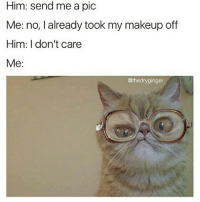 Animals, Makeup, and Memes: Him: send me a pic  Me: no, I already took my makeup off  Him: don't care  Me:  @thedryginger @thedryginger is my spirit animal's spirit animal 😅 follow follow follow right meow!
