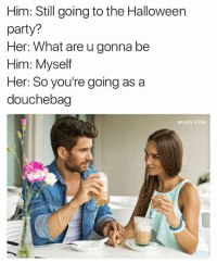 Bae, Douchebag, and Halloween: Him: Still going to the Halloween  party?  Her: What are u gonna be  Him: Myself  Her: So you're going as a  douchebag  anxiety is bae Snapchat: DankMemesGang