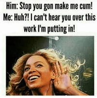 Cum In Me: Him: Stop you gon make me cum!  Me: Huh?I can't hear you over this  work I'm putting in!