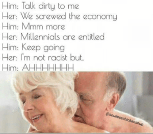Old folks getting dirty: Him: Talk dirty to me  Her: We screwed the economy  Him: Mmm more  Her: Millennials are entitled  Him: Keep going  Her: I'm not racist but.  Him: AHHHHHHH  @soullesschickensoup Old folks getting dirty