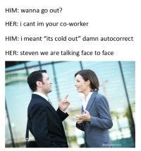 "Spicy Meme: HIM: wanna go out?  HER: i cant im your co-worker  HIM: i meant ""its cold out"" damn autocorrect  HER: Steven we are talking face to face  @spicy meme pls"