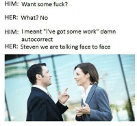 "Autocorrect, Memes, and Tumblr: HIM: Want some fuck?  HER: What? No  HIM: I meant ""I've got some work"" damn  HER: Steven we are talking face to face  autocorrect browsedankmemes:  Damn autocorrect via /r/memes http://ift.tt/2q6FGlg"