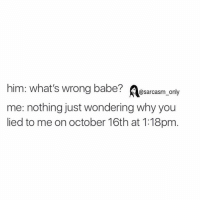 ⠀: him: what's wrong babe?  @sarcasm only  me: nothing just wondering why you  lied to me on october 16th at 1:18pm ⠀