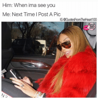 Af, Funny, and Memes: Him: When ima see you  Me: Next Time I Post A Pic  IG @QuotesFromTheHeart100 Funny and true af ♻️ @quotesfromtheheart100