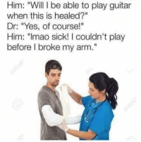 "Memes, Guitar, and Sick: Him: ""Will I be able to play guitar  when this is healed?""  Dr: ""Yes, of course!""  Him: ""Imao sick! I couldn't play  before I broke my arm."" Laughed wayyy too hard at this"
