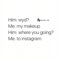 ⠀: Him: wyd?  @sarcasm only  Me: my makeup  Him: where you going?  Me: to instagram ⠀