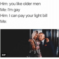 Hey zaddy 😏😍🤣🤷🏽♀️: Him: you like older men  Me: I'm gay  Him: l can pay your light bill  Me  GIF Hey zaddy 😏😍🤣🤷🏽♀️