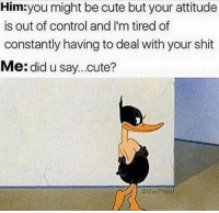Cute, Shit, and Control: Him:you might be cute but your attitude  is out of control and I'm tired of  constantly having to deal with your shit  Me: did u say...cute?  LoMasiROpa 😎🤣 🔥 ♌