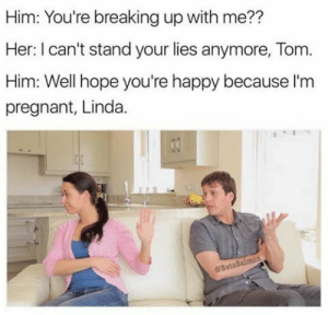 《 Pinterest: xVanillaValentinex 》: Him: You're breaking up with me??  Her: I can't stand your lies anymore, Tom  Him: Well hope you're happy because l'm  pregnant, Linda. 《 Pinterest: xVanillaValentinex 》