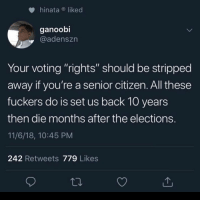 "That's crazy if you think about it: hinataliked  ganoobi  @adenszn  Your voting ""rights"" should be stripped  away if you're a senior citizen. All these  fuckers do is set us back 10 years  then die months after the elections.  11/6/18, 10:45 PM  242 Retweets 779 Likes That's crazy if you think about it"
