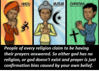 Memes, Prayer, and Belief: HINDU  MUSLIM CHRISTIAN  People of every religion claim to be having  their prayers answered. So either god has no  religion, or god doesn't exist and prayer is just  confirmation bias caused by your own belief.