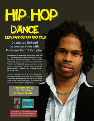 "Two hip-hop dance events this week with Duane Lee Holland | Colgate ...: HIP HOP  DANCE  DEMONSTRATION AND TALK  Duane Lee Holland  in conversation with  Professor Kermit Campbell  Holland began his professional dance career at the age  of 17, dancing for the first Hip-Hop theater dance com-  pany, Rennie Harris Puremovement. Duane has also  worked with Ronald K. Brown/Evidence, Garth Fagan  ""The Lion King""(Original Broadway cast). He was also  assistant choreographer, assistant dance captain and  featured dancer of Maurice Hines' Broadway produc-  tion of ""Hot Feet.""  Professor Campbell is the Chair in the Department  Writing and Rhetoric. In his book, Gettin' Our Groove  On, Campbell investigates the role that African Ameri-  can vernacular plays in giving a voice to the lived expe-  riences of America's ghetto marginalized.  Thursday, Feb 19  4:15-5:45pm  Brehmer Theater  COLGATE  COLGATE  UNVERSITY  THEATER  COUNCIL  ARTS  Co-sponsored by The Colgate Arts Council  the Division of Arts and Humanities and  the Department of Writing and Rhetoric Two hip-hop dance events this week with Duane Lee Holland 
