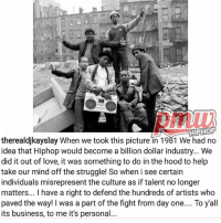 Love, Memes, and Struggle: HIPHOP  therealdjkayslay When we took this picture in 1981 We had no  idea that Hiphop would become a billion dollar industry.. We  did it out of love, it was something to do in the hood to help  take our mind off the struggle! So when i see certain  individuals misrepresent the culture as if talent no longer  matters... l have a right to defend the hundreds of artists who  paved the way! I was a part of the fight from day one.... To yall  its business, to me it's personal djkayslay on current state of hip-hop! What are your thoughts? 🤔🤔🤔 @pmwhiphop @pmwhiphop pmw