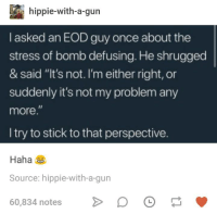 "Humans of Tumblr, Haha, and Gun: hippie-with-a-gun  I asked an EOD guy once about the  stress of bomb defusing. He shrugged  & said ""It's not. I'm either right, or  suddenly it's not my problem any  more.  I try to stick to that perspective.  Haha  Source: hippie-with-a-gun  60,834 notesD"