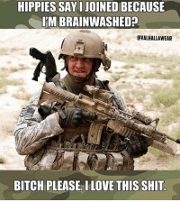 Military, Bitch Please, and Hippie: HIPPIES SAYIJOINEDBECAUSE  ITM BRAINWASHED  EVALHALLAWEAR  BITCH PLEASE. ILOVE THIS SHIT