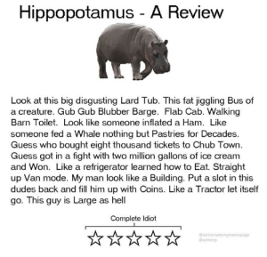 Guess, How To, and Ice Cream: Hippopotamus - A Review  Look at this big disgusting Lard Tub. This fat jiggling Bus of  a creature. Gub Gub Blubber Barge. Flab Cab. Walking  Barn Toilet. Look like someone inflated a Ham. Like  someone fed a Whale nothing but Pastries for Decades.  Guess who bought eight thousand tickets to Chub Town  Guess got in a fight with two million gallons of ice cream  and Won. Like a refrigerator learned how to Eat. Straight  up Van mode. My man look like a Building. Put a slot in this  dudes back and fill him up with Coins. Like a Tractor let itself  go. This guy is Large as hell  Complete Idiot  @welcometomymemepage  @wtmmp