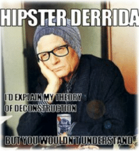 - Krimzart: HIPSTER DERRIDA  DEXPLAUN MY THEORY  OF DECONSTRUCTION  BUT YOUIWOULDNT UNDERSTAND - Krimzart