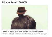Hipster level 100,000  You Can Now Get A Mini Fedora For Your Man Bun  Just when we thought man buns had seen their hipster heyday, a whole new way of