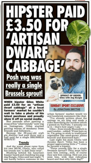 """Beard, Friends, and Hipster: HIPSTER PAID  £3.50 FOR  ARTISAN  DWARR  CABBAGE  Posh veg was  really a single  Brussels sprout!  SPROUT OF ORDER  Giles with dog Bungle  WHEN hipster Giles White  paid £3.50 for an """"artisan SUNDAY SPORT EXCLUSIVE  dwarf cabbage"""" at a local  farmers' market he couldn't  wait to take a photo of his urban farmers' market would try  latest purchase and proudly and hoodwink customers like that  show it off on social media.  But seconds after posting a video describing the incident which  snap of his ubertrendy""""new ve  on Instagra, Giles started in it- that's how angry I am.  getting waves of mockery from  friends and followers  Because the 39-year-old craft , I'm going to stick to traditional  in distller had paid three and a vegetables lik sand-grown albino  alf quid for a single BRUSSELS broccoli and distressed kale.  SPROUT!  By JONATHAN SMYTHE  """"I've already written about the  outrage on my blog and made a  I posted on YouTube. I actually cry  Giles-from trendy Shoreditch in  east London added: """"From here on  Last night his mum Gloria told  Sunday Sport: """"Giles has been a  Trendy  And the worst abuse came from Rebeame a kaping ittle e""""since  his own MUM, Gloria, who called  her trendy son """"a daft little twat. Brussels sprout?! They must have  Blushing behind his luxuriant seen him coming...wl, of course  hipster beard and clutching his pug they saw him coming. How can you  dog Bungle, Giles said last night:""""I miss him, with h ridiculous  can hardly believe someone at the beard and that silly little dog?!""""  """"Three pounds fifty for a single"""