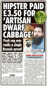 """Beard, Friends, and Hipster: HIPSTER PAID  E3.50 FOR  ARTISAN  DWARF  CABBAGE  Posh veg was  really a single  Brussels sprouf!  SPROUT OF ORDER:  Giles with dog Bungle  WHEN hipster Giles White  paid £3.50 for an """"artisan  dwarf cabbage"""" at a local  farmers' market he couldn't  wait to take a photo of his urban farmers' market would try  latest purchase and proudly and hoodwink customers like that  show it off on social media.  SUNDAY SPORT EXCLUSIVE  By JONATHAN SMYTHE  """"I've already written about the  outrage on my blog and made a  But seconds after posting a video describing the incident which  snapof his uber trendy new veg İposted onYouTube. I actually cry  on Instagram, Giles started in it that's how angry I am.""""  ,  getting waves of mockery from s-from trendy Shoreditch in  east London-added: From here on  Because the 39-year-old craft in I'm going to stick to traditional  in distiller had paid thr like sand-grown albino  friends and followers  ree and a  alf quid for a single BRUSSELS  vegetables  broccoli and distressed kale.""""  SPROUT!  Trend  Last night his mum Gloria told  Sunday Sport: """"Giles has been a  And the worst abuse came from hr berame avapiter- tdle ct since  And the worst abuse came from  he became a hipster  his own MUM, Gloria, who called Three pounds fifty for a single  her trendy son """"a daft little twat. Bssels sprout?! They must have  Blushing behind his luxuriant seen him coming...well, of course  hipster beard and clutching his pug they saw him coming. How can you  dog Bungle, Giles said last night: """"I miss him, with that ridiculous  can hardly believe someone at the  beard and that silly little dog?!"""""""