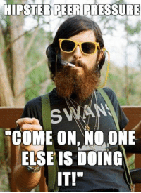 "<p>The Way Hipsters Do It.</p>: HIPSTER PEER PRESSURE  SWA  ""COME ON, NO. ONE  ELSE IS DOING  IT!"" <p>The Way Hipsters Do It.</p>"