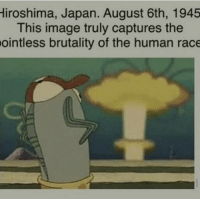 Grandma Gertrude: Hiroshima, Japan. August 6th, 1945  This image truly captures the  ointless brutality of the human race Grandma Gertrude