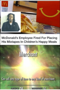 McDonalds is very interesting: HIRST  McDonald's Employee Fired For Placing  His Mixtapes In Children's Happy Meals  Merchant  an sell any type of iam b uny kinud of merchant  78 McDonalds is very interesting