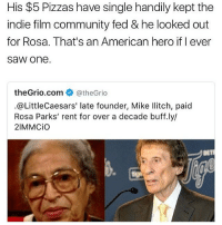 There are like maybe 10 little Caesars in all of Toronto smh: His $5 Pizzas have single handily kept the  indie film community fed & he looked out  for Rosa. That's an American hero if I ever  SaW one.  theGrio com  CatheGrio  @Little Caesars' late founder, Mike Ilitch, paid  Rosa Parks' rent for over a decade buff.ly/  21MMCio There are like maybe 10 little Caesars in all of Toronto smh