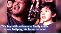 Beautiful, Coldplay, and Funny: his boy with autism was finally taken  to see Coldplay, his favourite band this is so beautiful  https://t.co/J1pG6kYWXZ