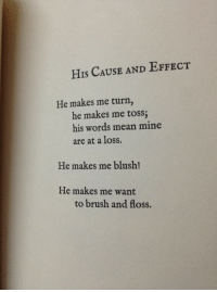 Cause And Effect: HIs CAUSE AND EFFECT  He makes me turn,  he makes me toss  his words mean mine  are at a loss.  He makes me blush!  He makes me want  to brush and floss.