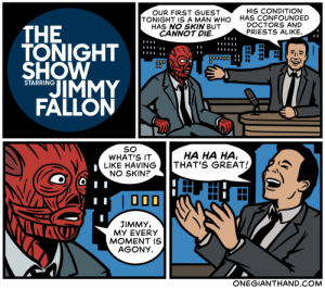 the tonight show: HIS CONDITION  HAS CONFOUNDED  DOCTORS AND  PRIESTS ALIKE.  OUR FIRST GUEST  TONIGHT IS A MAN WHO  HAS NO SKIN BUT  CANNOT DIE.  THE  TONIGHT  SHOW  00000D  0  OD0  JIMMY  FALLON  STARRING  SO  WHAT'S IT  LIKE HAVING  NO SKIN?  HA HA HA  THAT'S GREAT!  JIMMY,  MY EVERY  MOMENT IS  AGONY.  ONEGIANTHAND.COM
