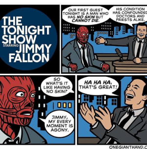 Jimmy Fallon, Who, and The Tonight Show: HIS CONDITION  OUR FIRST GUEST  TONIGHT IS A MAN WHO  HAS NO SKIN BUT  CANNOT DIE  HAS CONFOUNDED  DOCTORS AND  THE  TONIGHT  SHOW  JIMMY  FALLON  PRIESTS ALIKE.  A00000  STARRING  SO  WHAT'S IT  LIKE HAVING  NO SKIN?  HA HA HA,  THAT'S GREAT!  JIMMY,  MY EVERY  MOMENT IS  AGONY  ONEGIANTHAND.C
