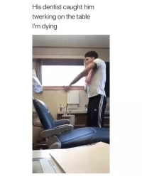 Friends, Memes, and Wtf: His dentist caught him  twerking on the table  I'm dying Wtf 😂😂 →DM - TAG to 15 friends for a shoutout 😂👇