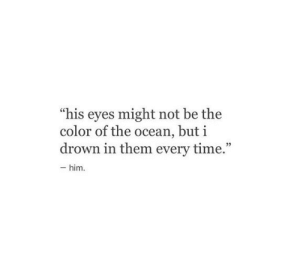 """Ocean, Time, and Color: """"his eyes might not be the  color of the ocean, but i  drown in them every time.""""  -him"""