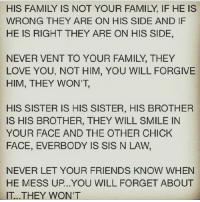 mess up: HIS FAMILY IS NOT YOUR FAMILY IF HE IS  WRONG THEY ARE ON HIS SIDE AND IF  HE IS RIGHT THEY ARE ON HIS SIDE,  NEVER VENT TO YOUR FAMILY, THEY  LOVE YOU, NOT HIM, YOU WILL FORGIVE  HIM, THEY WON'T,  HIS SISTER IS HIS SISTER, HIS BROTHER  IS HIS BROTHER, THEY WILL SMILE IN  YOUR FACE AND THE OTHER CHICK  FACE, EVERBODY IS SIS N LAW,  NEVER LET YOUR FRIENDS KNOW WHEN  HE MESS UP. YOU WILL FORGET ABOUT  IT. THEY WON'T