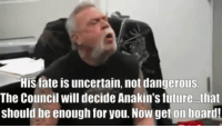 Funny, Future, and Fate: His fate is uncertain, not dangerous  The Council will decide Anakin's future...that  should be enough for you. Now get on board! The boy is dangerous!