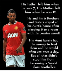 Nani 🙌 legend: His Father left him when  he was 7, His Mother left  him when he was 12.  He and his 9 Brothers  and Sisters stayed at  his Aunt's house often  sleeping 6 to a room  with his cousins aswell.  His Aunt barely had  the money to feed  them and he would  often eat once a day.  But all that didn't  stop him from  becoming a World  class Footballer. Nani 🙌 legend