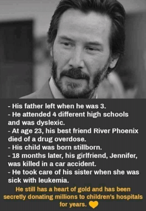 Best Friend, Best, and Heart: - His father left when he was 3.  - He attended 4 different high schools  and was dyslexic.  At age 23, his best friend River Phoenix  died of a drug overdose.  - His child was born stillborn.  - 18 months later, his girlfriend, Jennifer,  was killed in a car accident.  - He took care of his sister when she was  sick with leukemia.  He still has a heart of gold and has been  secretly donating millions to children's hospitals  for years. Our Savior