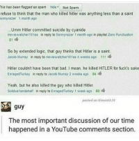 Watcher: his has been flagged as spam  hide Not Spam  refuse to think that the man who killed hitler was anything less than a saint  Sonny razer 1 month ago  Umm Hitler committed suicide by cyanide  movie watcher 101ss in reply to Sonnyrazer 1 month ago in playlist Zero Punctuation  81  So by extended logic, that guy thinks that Hitler is a saint.  Jacob Murray in reply to moviewatcher101ss 4 weeks ago 111  Hitler couldn't have been that bad. I mean, he killed HITLER for fucks sake  Enraged Turkey in reply to Jacob Murray 2 weeks ago 94  Yeah, but he also killed the guy who killed Hitler.  Soliduslandahalf in reply to EnragedTurkey 1 week ago 60  l  posted on ivwant3.14  guy  The most important discussion of our time  happened in a YouTube comments section.