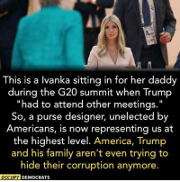 America, Family, and Memes: his is a lvanka sitting in for her daddy  during the G20 summit when Trump  had to attend other meetings  So, a purse designer, unelected by  Americans, is now representing us at  the highest level. America, Trump  and his family aren't even trying to  hide their corruption anymore.  OCCUPY DEMOCRATS Disgraceful! Our Founding Fathers would roll in their graves at this level of nepotism.