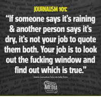 "journalism: his  JOURNALISM 101  lf someone says it's raining  & another person says its  dry, it's not your job to quote  them both. Your job is to look  out the fucking window and  find out which is true.""  Source: Journalism Tutor via Sally Claire  WE ARE THE  MEDIA"