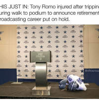 Memes, Nfl, and Tony Romo: HIS JUST IN: Tony Romo injured after tripping  uring walk to podium to announce retirement  roadcasting career put on hold.  ATa.  ATT  STAD  ATT  AT&T  STADIUM  STADHUM  STADIUM  TADIUM  AT&T  AT&T  ATRT  STADIUM  STADIUM  STADIUM  AT&T  AT&T  STADIUN  STADIUM  STADIUM  STADOUM  ATET  AT&T  AT&T  STADIUM  STADIUM  STADIUM  ART  ATBT  STADIUN  STADTUX  STADIUM  STADIUM  ITADOUM  AT&T  STADIUM  STADIUM  STADOUM  AT&T  AT&T  ATAT  STADIUM  STADIUM  STADTUN  ATET  ATRT  STADIUM  STADIUM  AT&T  AT&T  AT&T  STADIUM  STADIU  STADIUM  STADIUM  ATET  @nfl memes  STADIUM  STADIUM  STADIUM  AT&T  PTADIUN  STADI  STADT  STAD