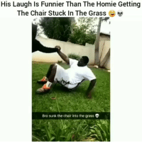 Funny, Homie, and Chair: His Laugh Is Funnier Than The Homie Getting  The Chair Stuck In The Grasse  Bro sunk the chair into the grass Damn 😂