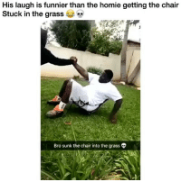 Homie, Memes, and Tag Someone: His laugh is funnier than the homie getting the chair  Stuck in the grass  Bro sunk the chair into the grass I'm geeked 😂😂 tag someone whose laugh makes you laugh
