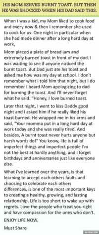 "Dank, 🤖, and Honey: HIS MOM SERVED BURNT TOAST, BUT THEN  HE WAS SHOCKED WHEN HIS DAD SAID THIS.  When was a kid, my Mom liked to cook food  and every now & then I remember she used  to cook for us. One night in particular when  she had made dinner after a long hard day at  work  Mom placed a plate of bread jam and  extremely burned toast in front of my dad. I  was waiting to see if anyone noticed the  burnt toast. But Dad just ate his toast and  asked me how was my day at school. don't  remember what I told him that night, but I do  remember I heard Mom apologizing to dad  for burning the toast. And I'll never forget  what he said: ""Honey, I love burned toast.  Later that night, went to kiss Daddy good  night and I asked him if he really liked his  toast burned. He wrapped me in his arms and  said, ""Your momma put in a long hard day at  work today and she was really tired. And  besides, A burnt toast never hurts anyone but  harsh words do!"" You know, life is full of  imperfect things and imperfect people I'm  not the best at hardly anything, and l forget  birthdays and anniversaries just like everyone  else.  What I've learned over the years, is that  learning to accept each others faults and  choosing to celebrate each others  differences, is one of the most important keys  to creating a healthy, growing, and lasting  relationship. Life is too short to wake up with  regrets. Love the people who treat you right  and have compassion for the ones who don't.  ENJOY LIFE NOW.  Must Share The Best Relationship Lesson Learnt On Dinner Table. This Is Perfect. http://9gag.com/gag/aZxdQDX?ref=fbp"