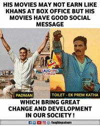 Movies, Box Office, and Good: HIS MOVIES MAY NOT EARN LIKE  KHANS AT BOX OFFICE BUT HIS  MOVIES HAVE GOOD SOCIAL  MESSAGE  LAUGHIN  PADMAN  TOILET- EK PREM KATHA  WHICH BRING GREA  CHANGE AND DEVELOPMENT  IN OUR SOCIETY  R E 0回5/laughingcolours