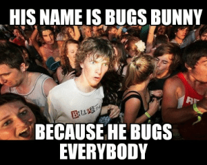 advice-animal:  So THATS how he got his name, probably.: HIS NAME IS BUGS BUNNY  BILLA  BECAUSE HE BUGS  EVERYBODY advice-animal:  So THATS how he got his name, probably.