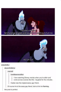 Sassy Gay: his one is di  Heshonest andsweet, and wouldnt doarything to hurt me  HE SAGUY.  peacefulyy:  alucard helsing:  noe mail  bowties arecootoo:  I love watching Disney movies when you're older and  come across scenes like this. I laughed for five minutes.  Hades was the original sassy gay friend.  Of course he is the sassygay friend, look at him he flaming.  this post is perfect