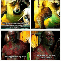 Yup right over his head rocket drax guardiansofthegalaxy marvel: His people are completely liter  Metaphors are gonna go  over his head.  Nothing goes over my head!  My reflexes are too fast.  I would catch it. Yup right over his head rocket drax guardiansofthegalaxy marvel